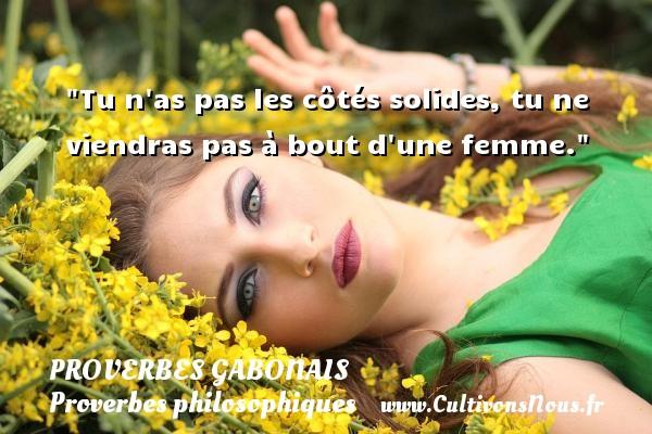 Tu n as pas les côtés solides, tu ne viendras pas à bout d une femme. Un Proverbe gabonais PROVERBES GABONAIS - Proverbes philosophiques