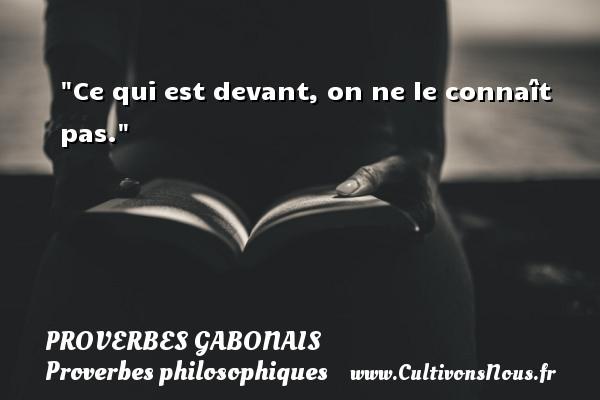 Ce qui est devant, on ne le connaît pas. Un Proverbe gabonais PROVERBES GABONAIS - Proverbes philosophiques