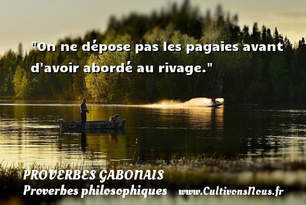 On ne dépose pas les pagaies avant d avoir abordé au rivage. Un Proverbe gabonais PROVERBES GABONAIS - Proverbes philosophiques