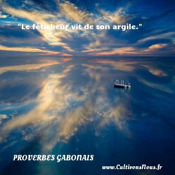 Le féticheur vit de son argile. Un Proverbe gabonais PROVERBES GABONAIS - Proverbes philosophiques