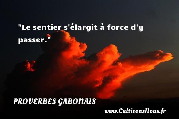 Le sentier s élargit à force d y passer. Un Proverbe gabonais PROVERBES GABONAIS - Proverbes philosophiques