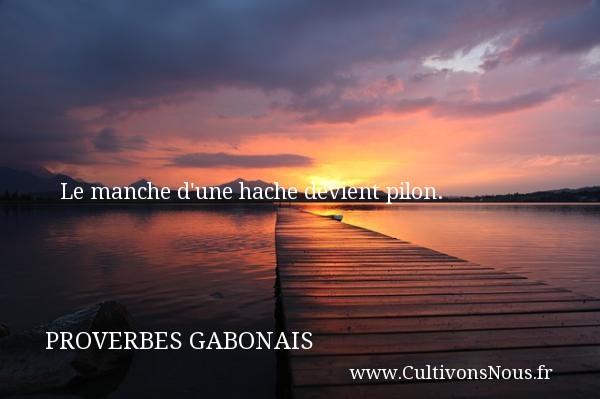 Le manche d une hache devient pilon. Un Proverbe gabonais PROVERBES GABONAIS - Proverbes philosophiques