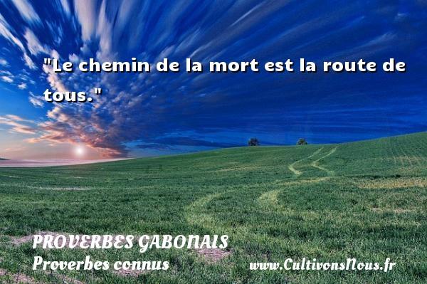 Le chemin de la mort est la route de tous. Un Proverbe gabonais PROVERBES GABONAIS - Proverbes connus - Proverbes philosophiques