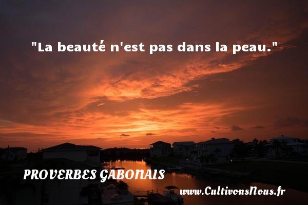 La beauté n est pas dans la peau. Un Proverbe gabonais PROVERBES GABONAIS - Proverbes philosophiques
