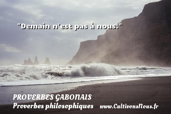 Demain n est pas à nous. Un Proverbe gabonais PROVERBES GABONAIS - Proverbes philosophiques