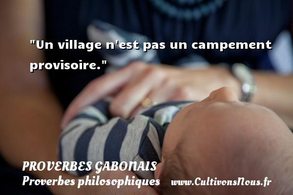 Un village n est pas un campement provisoire. Un Proverbe gabonais PROVERBES GABONAIS - Proverbes philosophiques