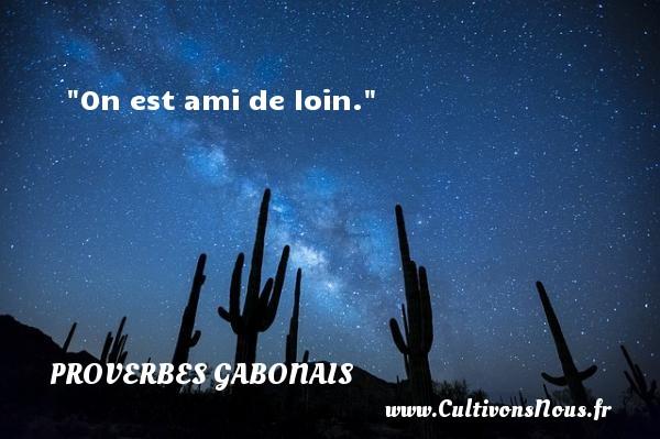 On est ami de loin. Un Proverbe gabonais PROVERBES GABONAIS - Devise - Proverbes philosophiques
