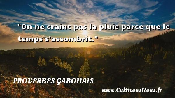 Proverbes gabonais - Proverbes temps - On ne craint pas la pluie parce que le temps s assombrit. Un Proverbe gabonais PROVERBES GABONAIS