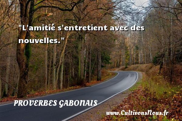 L amitié s entretient avec des nouvelles. Un Proverbe gabonais PROVERBES GABONAIS