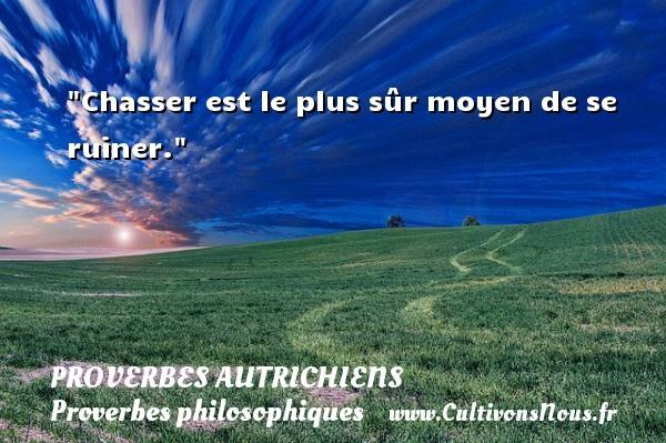 Proverbes autrichiens - Proverbes philosophiques - Chasser est le plus sûr moyen de se ruiner. Un Proverbe autrichien PROVERBES AUTRICHIENS