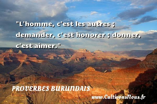 L homme, c est les autres ; demander, c est honorer ; donner, c est aimer. Un Proverbe burundais PROVERBES BURUNDAIS - Proverbes donner