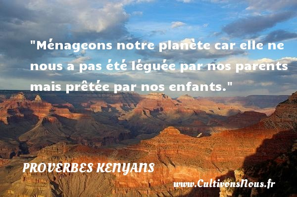 Ménageons notre planète car elle ne nous a pas été léguée par nos parents mais prêtée par nos enfants. Un Proverbe kenyan PROVERBES KENYANS - Proverbes fun