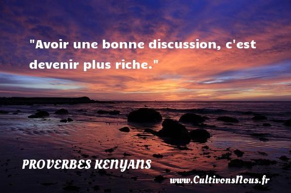 Avoir une bonne discussion, c est devenir plus riche. Un Proverbe kenyan PROVERBES KENYANS - Proverbes fun - Proverbes philosophiques
