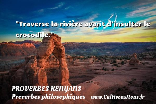 Traverse la rivière avant d insulter le crocodile. Un Proverbe kenyan PROVERBES KENYANS - Proverbes philosophiques