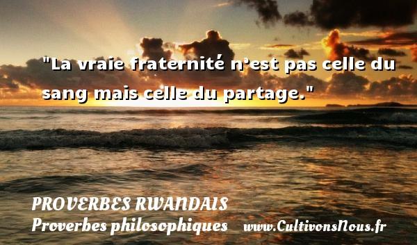La vraie fraternité n'est pas celle du sang mais celle du partage. Un Proverbe rwandais PROVERBES RWANDAIS - Proverbes philosophiques