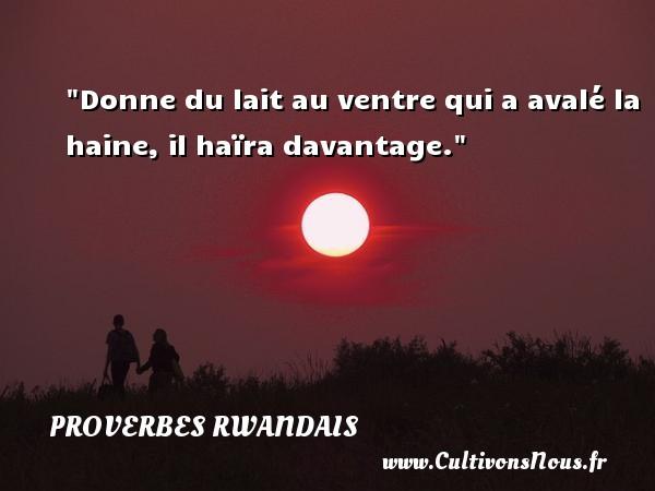 Donne du lait au ventre qui a avalé la haine, il haïra davantage. Un Proverbe rwandais PROVERBES RWANDAIS - Proverbes philosophiques
