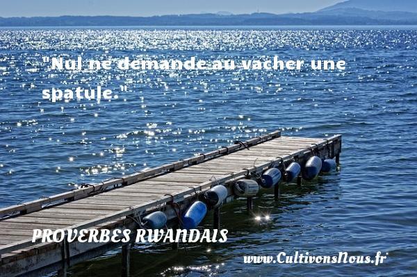 Nul ne demande au vacher une spatule. Un Proverbe rwandais PROVERBES RWANDAIS - Proverbes philosophiques
