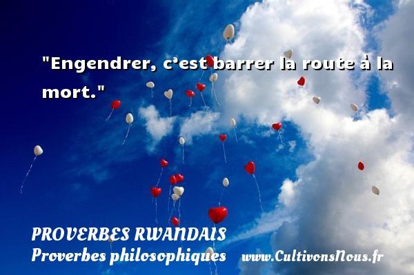 Engendrer, c'est barrer la route à la mort. Un Proverbe rwandais PROVERBES RWANDAIS - Proverbes philosophiques