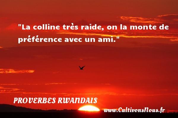 La colline très raide, on la monte de préférence avec un ami. Un Proverbe rwandais PROVERBES RWANDAIS - Proverbes philosophiques