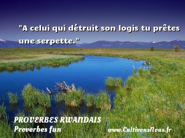 A celui qui détruit son logis tu prêtes une serpette. Un Proverbe rwandais PROVERBES RWANDAIS - Proverbes fun