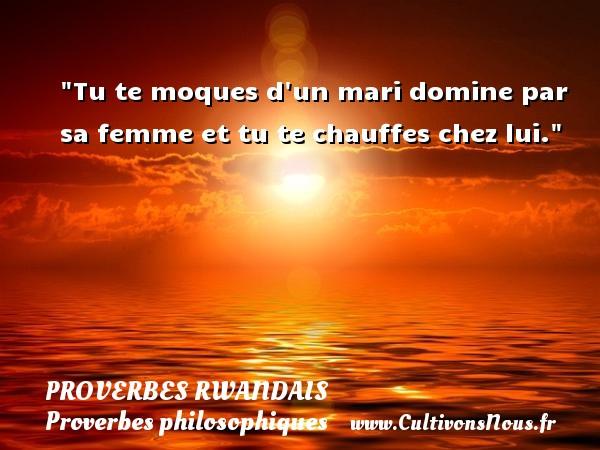Proverbes rwandais - Proverbes philosophiques - Tu te moques d un mari domine par sa femme et tu te chauffes chez lui. Un Proverbe rwandais PROVERBES RWANDAIS