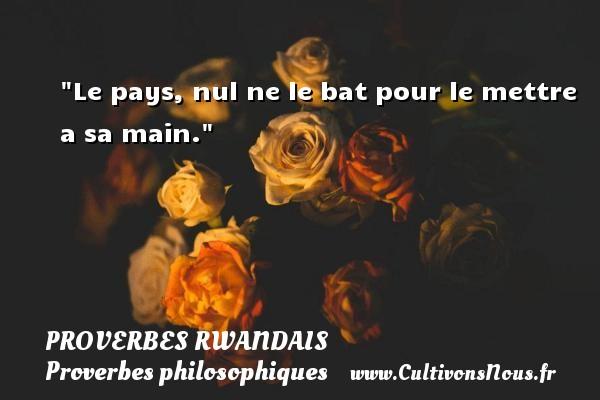 Proverbes rwandais - Proverbes philosophiques - Le pays, nul ne le bat pour le mettre a sa main. Un Proverbe rwandais PROVERBES RWANDAIS