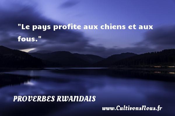Le pays profite aux chiens et aux fous. Un Proverbe rwandais PROVERBES RWANDAIS - Proverbes philosophiques