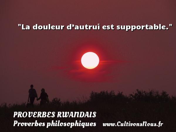La douleur d'autrui est supportable. Un Proverbe rwandais PROVERBES RWANDAIS - Proverbes philosophiques