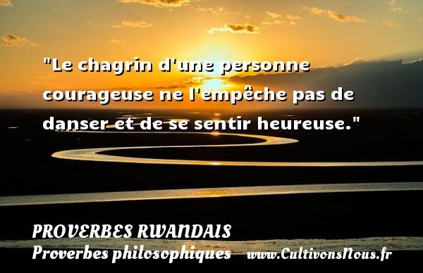 Le chagrin d une personne courageuse ne l empêche pas de danser et de se sentir heureuse. Un Proverbe rwandais PROVERBES RWANDAIS - Proverbes philosophiques