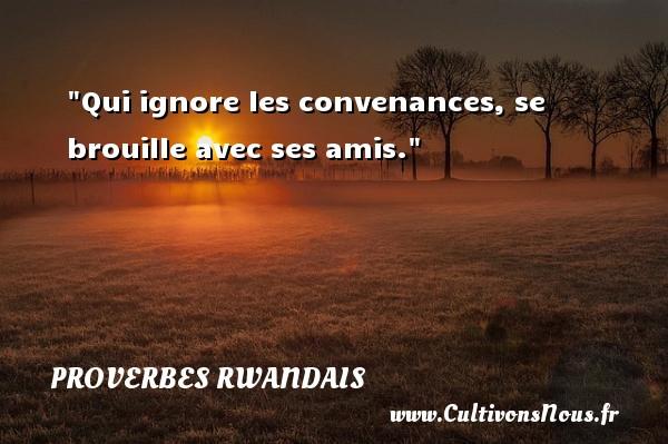 Qui ignore les convenances, se brouille avec ses amis. Un Proverbe rwandais PROVERBES RWANDAIS - Proverbes fun - Proverbes philosophiques