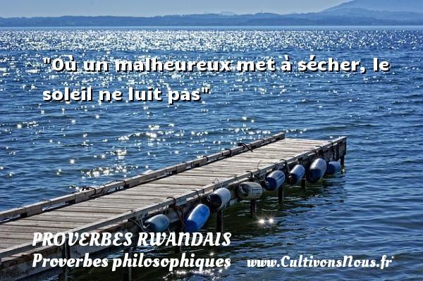 Où un malheureux met à sécher, le soleil ne luit pas Un Proverbe rwandais PROVERBES RWANDAIS - Proverbes philosophiques