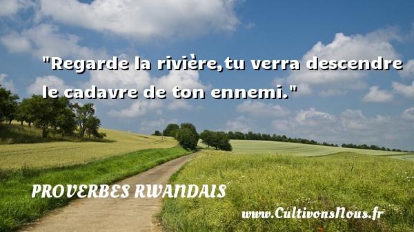 Regarde la rivière,tu verra descendre le cadavre de ton ennemi. Un Proverbe rwandais PROVERBES RWANDAIS - Proverbes philosophiques