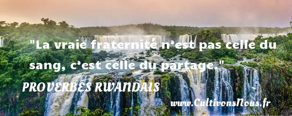 Proverbes rwandais - Proverbes philosophiques - La vraie fraternité n'est pas celle du sang, c'est celle du partage. Un Proverbe rwandais PROVERBES RWANDAIS