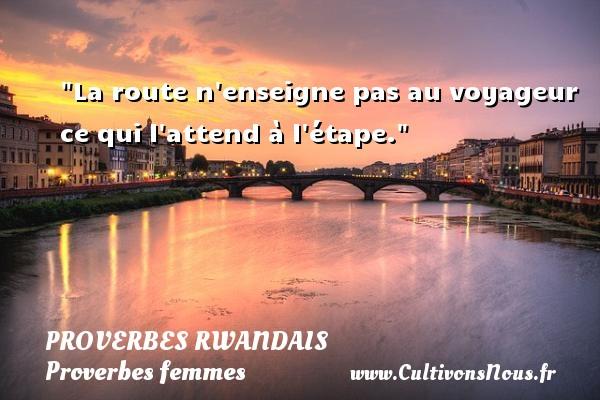 Proverbes rwandais - Proverbes femmes - Proverbes philosophiques - La route n enseigne pas au voyageur ce qui l attend à l étape. Un Proverbe rwandais PROVERBES RWANDAIS