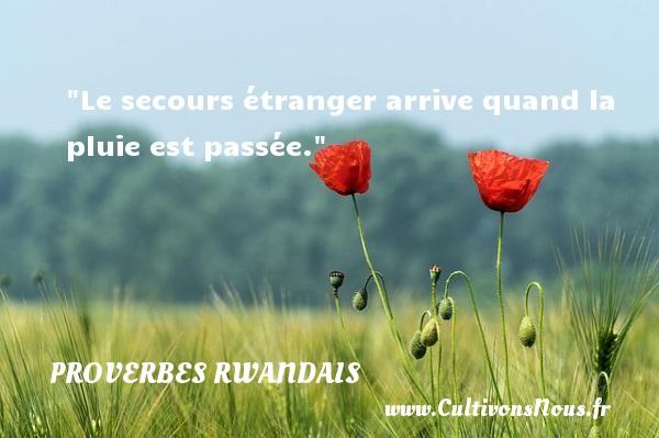 Le secours étranger arrive quand la pluie est passée. Un Proverbe rwandais PROVERBES RWANDAIS - Proverbes philosophiques