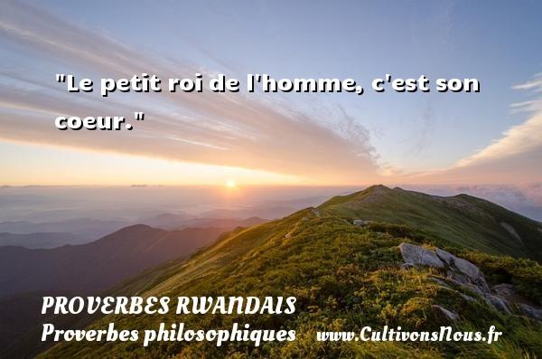 Le petit roi de l homme, c est son coeur. Un Proverbe rwandais PROVERBES RWANDAIS - Proverbes philosophiques