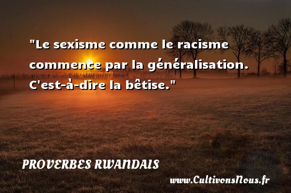Proverbes rwandais - Proverbe bêtise - Le sexisme comme le racisme commence par la généralisation. C est-à-dire la bêtise. Un Proverbe rwandais PROVERBES RWANDAIS