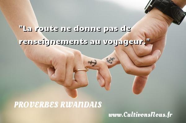 La route ne donne pas de renseignements au voyageur. Un Proverbe rwandais PROVERBES RWANDAIS - Proverbe route
