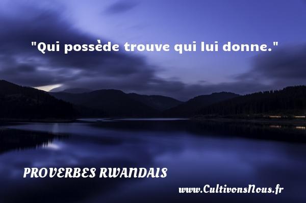 Qui possède trouve qui lui donne. Un Proverbe rwandais PROVERBES RWANDAIS
