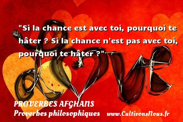 Proverbes afghans - Proverbes philosophiques - Si la chance est avec toi, pourquoi te hâter ? Si la chance n est pas avec toi, pourquoi te hâter ? Un Proverbe afghan PROVERBES AFGHANS
