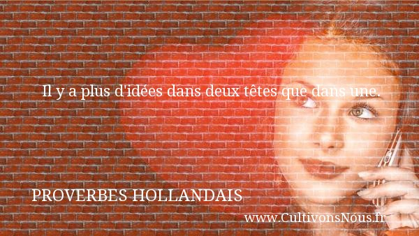 Proverbes hollandais - Proverbes philosophiques - Il y a plus d idées dans deux têtes que dans une. Un Proverbe hollandais PROVERBES HOLLANDAIS
