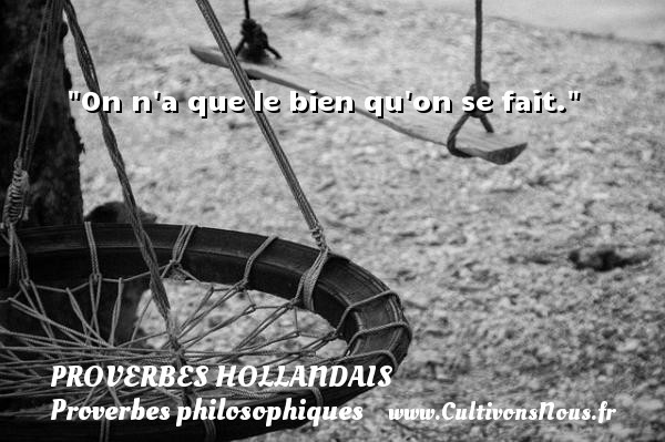 Proverbes hollandais - Proverbes philosophiques - On n a que le bien qu on se fait. Un Proverbe hollandais PROVERBES HOLLANDAIS
