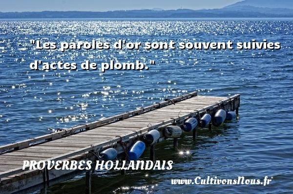 Les paroles d or sont souvent suivies d actes de plomb. Un Proverbe hollandais PROVERBES HOLLANDAIS