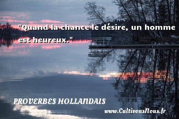 Quand la chance le désire, un homme est heureux. Un Proverbe hollandais PROVERBES HOLLANDAIS - Proverbe chance