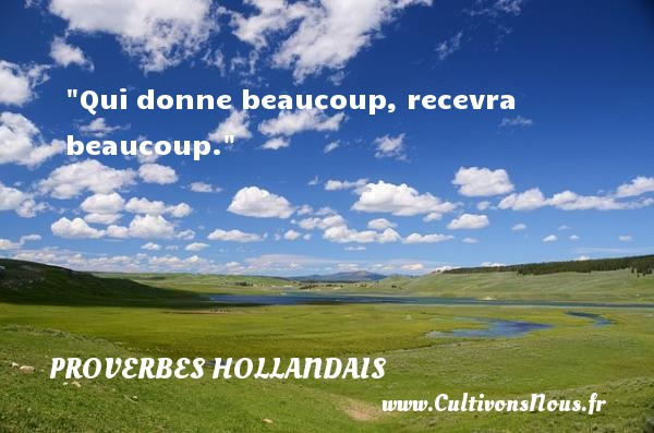 Proverbes hollandais - Qui donne beaucoup, recevra beaucoup. Un Proverbe hollandais PROVERBES HOLLANDAIS