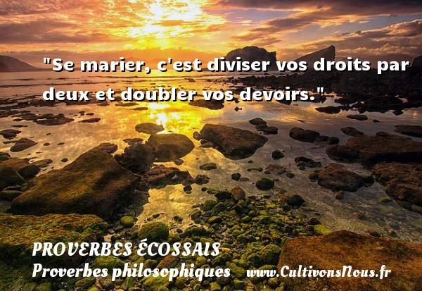 Proverbes écossais - Proverbes philosophiques - Se marier, c est diviser vos droits par deux et doubler vos devoirs. Un Proverbe écossais PROVERBES ÉCOSSAIS