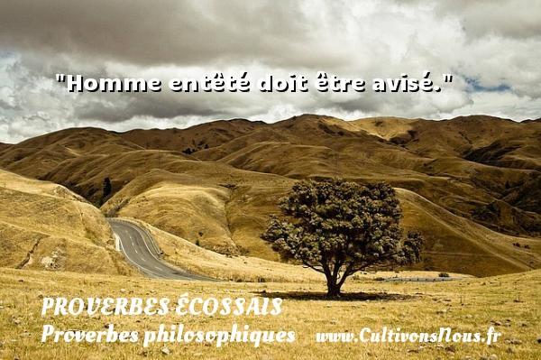 Proverbes écossais - Proverbes philosophiques - Homme entêté doit être avisé. Un Proverbe écossais PROVERBES ÉCOSSAIS