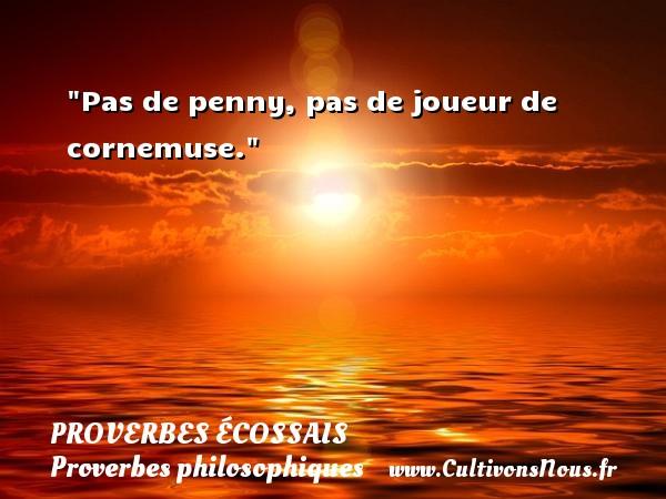 Proverbes écossais - Proverbes philosophiques - Pas de penny, pas de joueur de cornemuse. Un Proverbe écossais PROVERBES ÉCOSSAIS