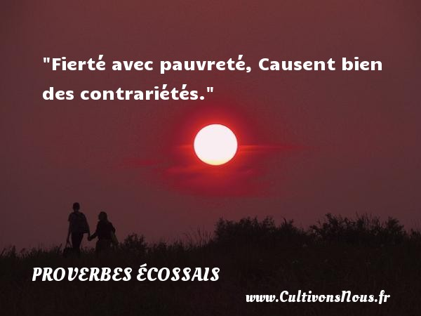 Proverbes écossais - Proverbes philosophiques - Fierté avec pauvreté, Causent bien des contrariétés. Un Proverbe écossais PROVERBES ÉCOSSAIS