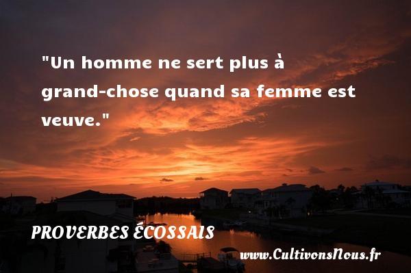 Proverbes écossais - Un homme ne sert plus à grand-chose quand sa femme est veuve. Un Proverbe écossais PROVERBES ÉCOSSAIS